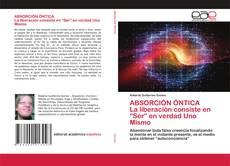 """Bookcover of ABSORCIÓN ÓNTICA La liberación consiste en """"Ser"""" en verdad Uno Mismo"""