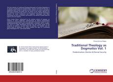 Couverture de Traditional Theology as Dogmatics Vol. 1