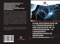 Couverture de D'UNE ÉPISTÉMOLOGIE DE LA COMPRÉHENSION À UNE ONTOLOGIE DE LA COMPRÉHENSION : LE CHANGEMENT HERMÉNEUTIQUE DE HEIDEGGER
