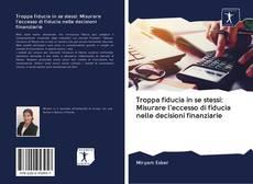 Bookcover of Troppa fiducia in se stessi: Misurare l'eccesso di fiducia nelle decisioni finanziarie