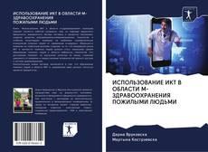 Bookcover of ИСПОЛЬЗОВАНИЕ ИКТ В ОБЛАСТИ М-ЗДРАВООХРАНЕНИЯ ПОЖИЛЫМИ ЛЮДЬМИ