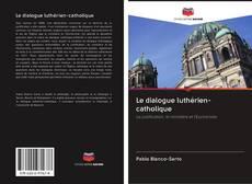 Couverture de Le dialogue luthérien-catholique