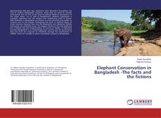 Обложка Elephant Conservation in Bangladesh -The facts and the fictions