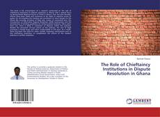 Bookcover of The Role of Chieftaincy Institutions in Dispute Resolution in Ghana