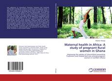 Maternal health in Africa: A study of pregnant Rural women in Ghana的封面
