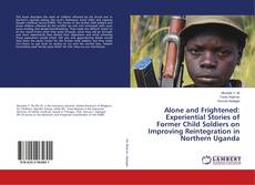 Bookcover of Alone and Frightened: Experiential Stories of Former Child Soldiers on Improving Reintegration in Northern Uganda