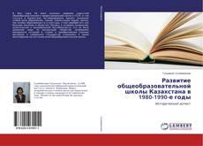 Bookcover of Развитие общеобразовательной школы Казахстана в 1980-1990-е годы