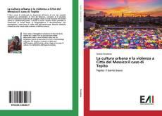 Copertina di La cultura urbana e la violenza a Città del Messico:il caso di Tepito