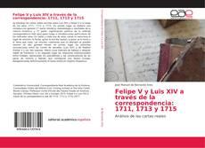 Bookcover of Felipe V y Luis XIV a través de la correspondencia: 1711, 1713 y 1715