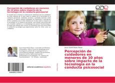 Bookcover of Percepción de cuidadores en menores de 10 años sobre impacto de la tecnología en la conducta psicosocial