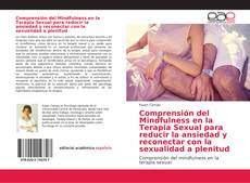 Copertina di Comprensión del Mindfulness en la Terapia Sexual para reducir la ansiedad y reconectar con la sexualidad a plenitud
