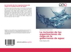 Bookcover of La inclusión de las organizaciones de riego en la gobernanza de agua: