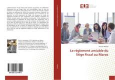 Couverture de Le règlement amiable du litige fiscal au Maroc