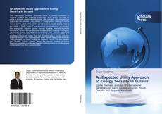 Bookcover of An Expected Utility Approach to Energy Security in Eurasia