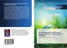 Bookcover of The Agrocentric Theory and Electro-Mechanic Extraction of Nutrients