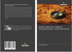Bookcover of Америго Веспуччи, Мартин Вальдземюллер - секретная сделка