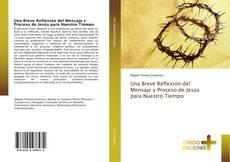 Bookcover of Una Breve Reflexión del Mensaje y Proceso de Jesús para Nuestro Tiempo