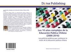 Bookcover of Los 10 años complejos de la Educación Pública Chilena (2006-2016)