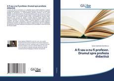 Bookcover of A fi sau a nu fi profesor. Drumul spre profesia didactică
