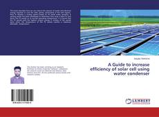 Bookcover of A Guide to increase efficiency of solar cell using water condenser