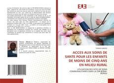 ACCES AUX SOINS DE SANTE POUR LES ENFANTS DE MOINS DE CINQ ANS EN MILIEU RURAL的封面