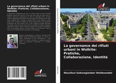 Copertina di La governance dei rifiuti urbani in Wolkite: Pratiche, Collaborazione, Identità