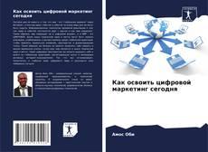 Bookcover of Как освоить цифровой маркетинг сегодня