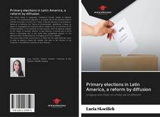 Bookcover of Primary elections in Latin America, a reform by diffusion