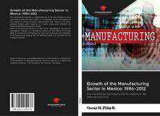 Growth of the Manufacturing Sector in Mexico: 1986-2012 kitap kapağı