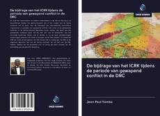 Bookcover of De bijdrage van het ICRK tijdens de periode van gewapend conflict in de DRC