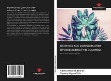 Bookcover of BIOETHICS AND CONFLICTS OVER HYDROELECTRICITY IN COLOMBIA