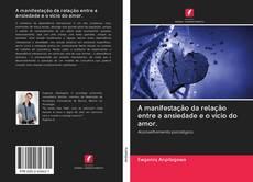 Bookcover of A manifestação da relação entre a ansiedade e o vício do amor.