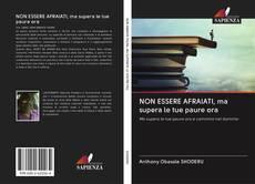 Bookcover of NON ESSERE AFRAIATI, ma supera le tue paure ora