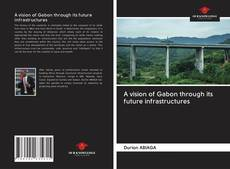 Bookcover of A vision of Gabon through its future infrastructures