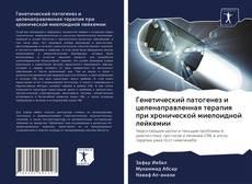 Bookcover of Генетический патогенез и целенаправленная терапия при хронической миелоидной лейкемии