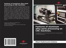 Bookcover of Features of aluminum alloy parts processing on CNC machines.