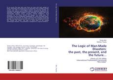 Bookcover of The Logic of Man-Made Disasters: the past, the present, and the future…