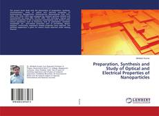 Preparation, Synthesis and Study of Optical and Electrical Properties of Nanoparticles的封面
