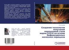 Portada del libro de Создание технологии получения порошковой стали марки 60Х2Н на основе бифракционных железных порошков