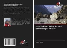 Copertina di Un trattato su alcuni attributi antropologici albanesi