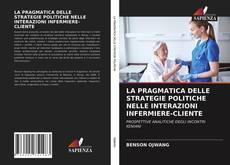 Copertina di LA PRAGMATICA DELLE STRATEGIE POLITICHE NELLE INTERAZIONI INFERMIERE-CLIENTE