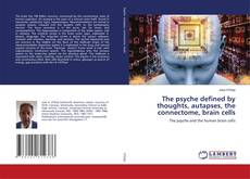 Copertina di The psyche defined by thoughts, autapses, the connectome, brain cells