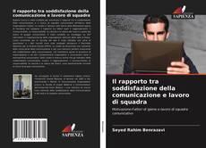Bookcover of Il rapporto tra soddisfazione della comunicazione e lavoro di squadra