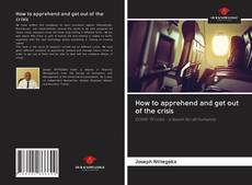 Couverture de How to apprehend and get out of the crisis