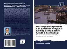 Bookcover of Микрофинансирование или долговая ловушка: пример банка Грамин Юнуса в Бангладеш