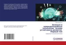 Bookcover of Зеленые и природоподобные технологии - основа устойчивого развития. Первый том