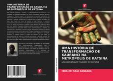 Capa do livro de UMA HISTÓRIA DE TRANSFORMAÇÃO DE KAURANCI NA METRÓPOLIS DE KATSINA