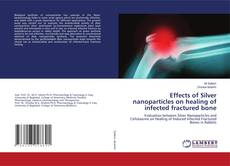 Portada del libro de Effects of Silver nanoparticles on healing of infected fractured bone