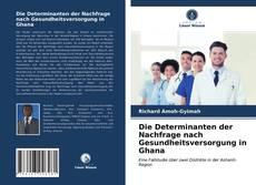 Bookcover of Die Determinanten der Nachfrage nach Gesundheitsversorgung in Ghana