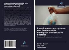 Bookcover of Pseudomonas aeruginosa, een fascinerende, biologisch afbreekbare bacterie